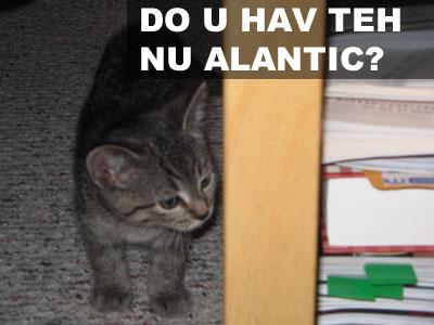 DO U HAVE TEH NU ALANTIC?